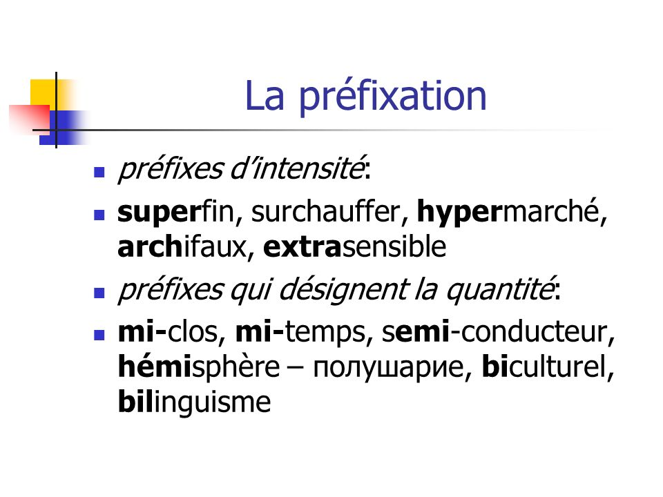 La préfixation préfixes dintensité: superfin, surchauffer, hypermarché, archifaux, extrasensible préfixes qui désignent la quantité: mi-clos, mi-temps, semi-conducteur, hémisphère – полушарие, biculturel, bilinguisme