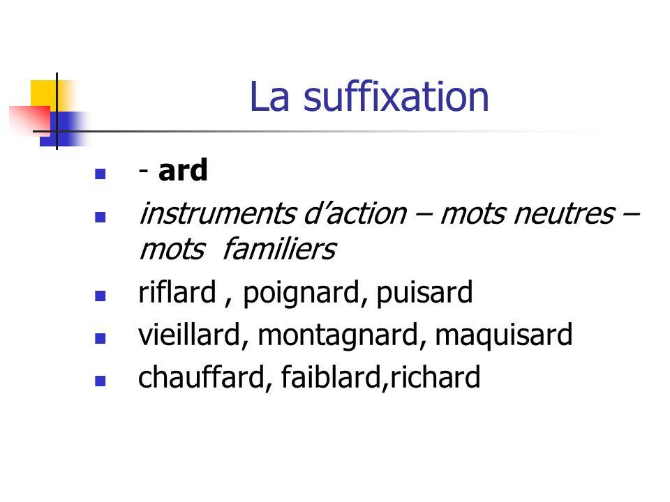 La suffixation - ard instruments daction – mots neutres – mots familiers riflard, poignard, puisard vieillard, montagnard, maquisard chauffard, faiblard,richard