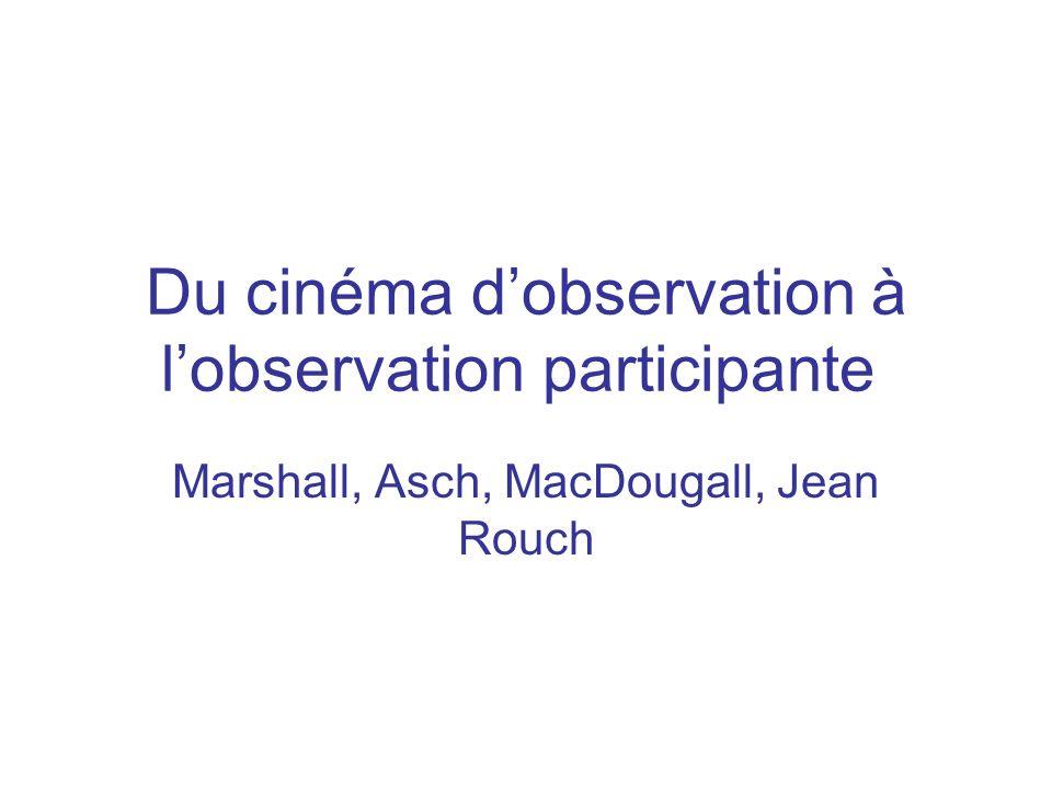 Du cinéma dobservation à lobservation participante Marshall, Asch, MacDougall, Jean Rouch
