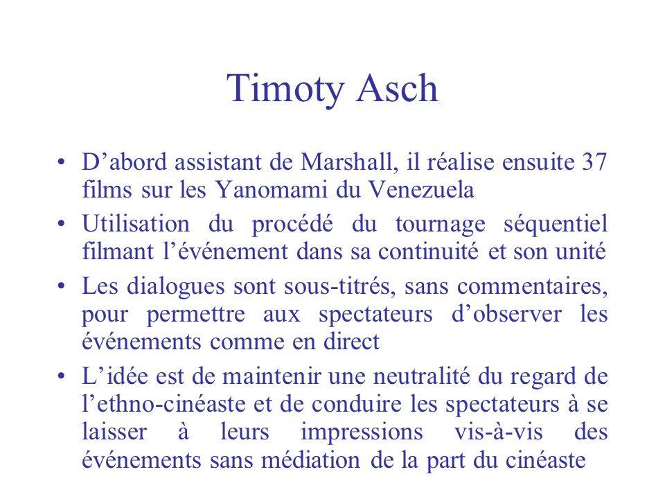 Timoty Asch Dabord assistant de Marshall, il réalise ensuite 37 films sur les Yanomami du Venezuela Utilisation du procédé du tournage séquentiel film