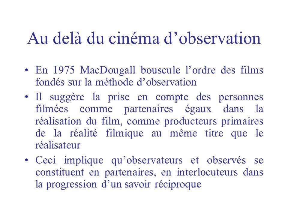 Au delà du cinéma dobservation En 1975 MacDougall bouscule lordre des films fondés sur la méthode dobservation Il suggère la prise en compte des perso