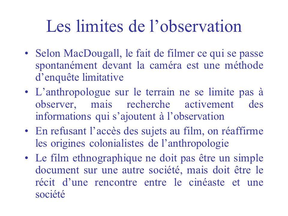 Les limites de lobservation Selon MacDougall, le fait de filmer ce qui se passe spontanément devant la caméra est une méthode denquête limitative Lant