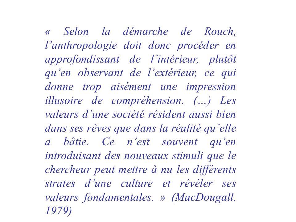 « Selon la démarche de Rouch, lanthropologie doit donc procéder en approfondissant de lintérieur, plutôt quen observant de lextérieur, ce qui donne tr