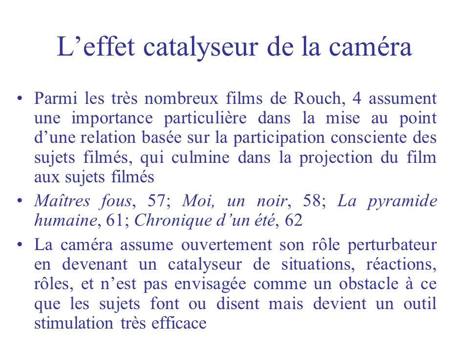 Leffet catalyseur de la caméra Parmi les très nombreux films de Rouch, 4 assument une importance particulière dans la mise au point dune relation basé