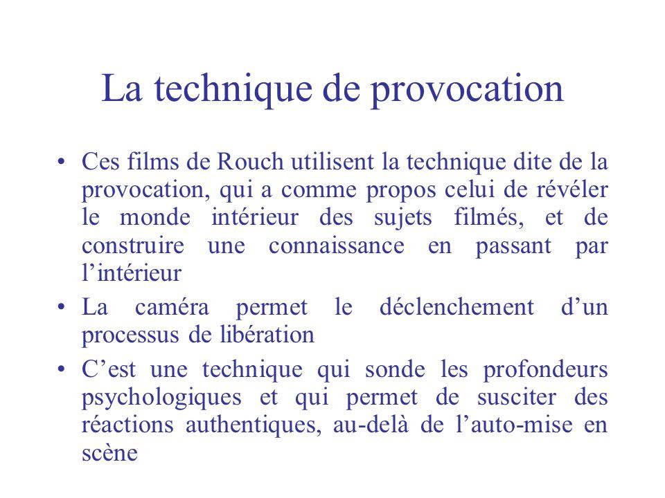 La technique de provocation Ces films de Rouch utilisent la technique dite de la provocation, qui a comme propos celui de révéler le monde intérieur d