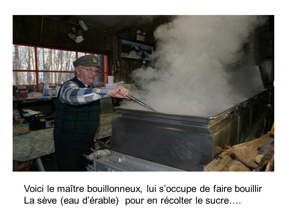 Voici le maître bouillonneux, lui soccupe de faire bouillir La sève (eau dérable) pour en récolter le sucre….