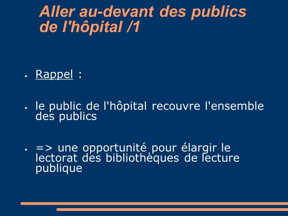 Aller au-devant des publics de l'hôpital /1 Rappel : le public de l'hôpital recouvre l'ensemble des publics => une opportunité pour élargir le lectora