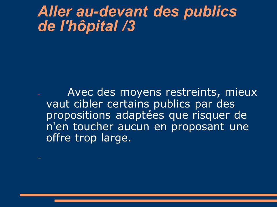 Aller au-devant des publics de l'hôpital /3 Avec des moyens restreints, mieux vaut cibler certains publics par des propositions adaptées que risquer d