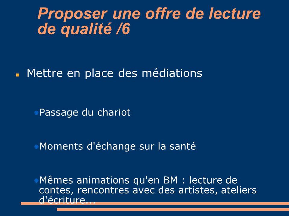 Proposer une offre de lecture de qualité /6 Mettre en place des médiations Passage du chariot Moments d'échange sur la santé Mêmes animations qu'en BM