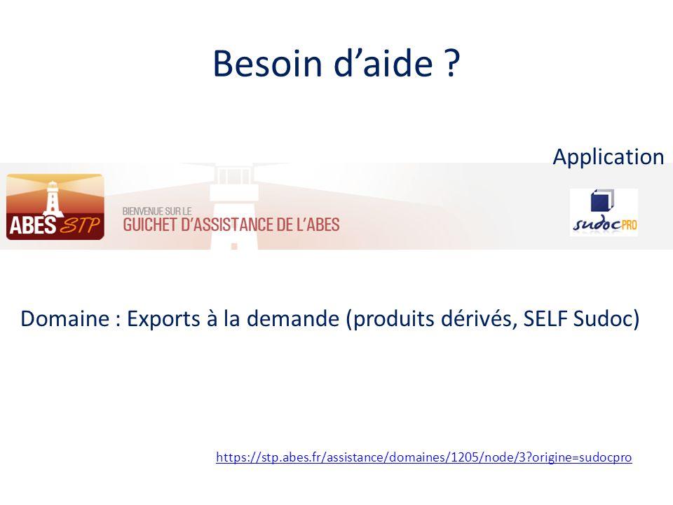 Besoin daide ? https://stp.abes.fr/assistance/domaines/1205/node/3?origine=sudocpro Domaine : Exports à la demande (produits dérivés, SELF Sudoc) Appl
