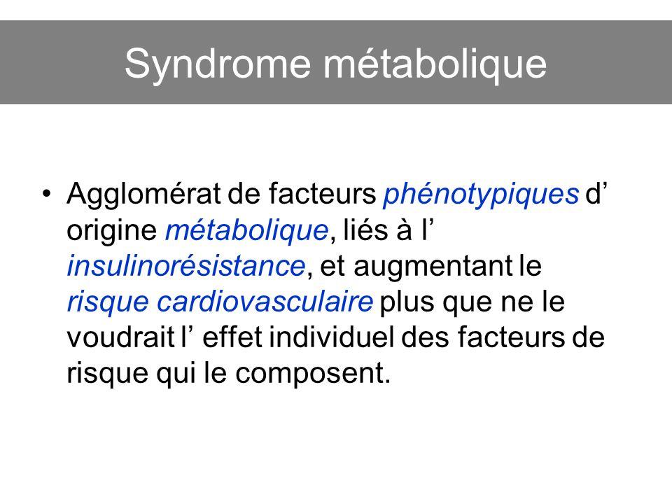 Syndrome métabolique Agglomérat de facteurs phénotypiques d origine métabolique, liés à l insulinorésistance, et augmentant le risque cardiovasculaire