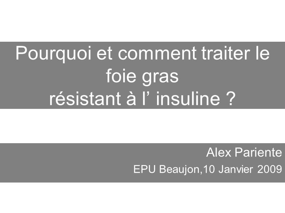 Pourquoi et comment traiter le foie gras résistant à l insuline ? Alex Pariente EPU Beaujon,10 Janvier 2009