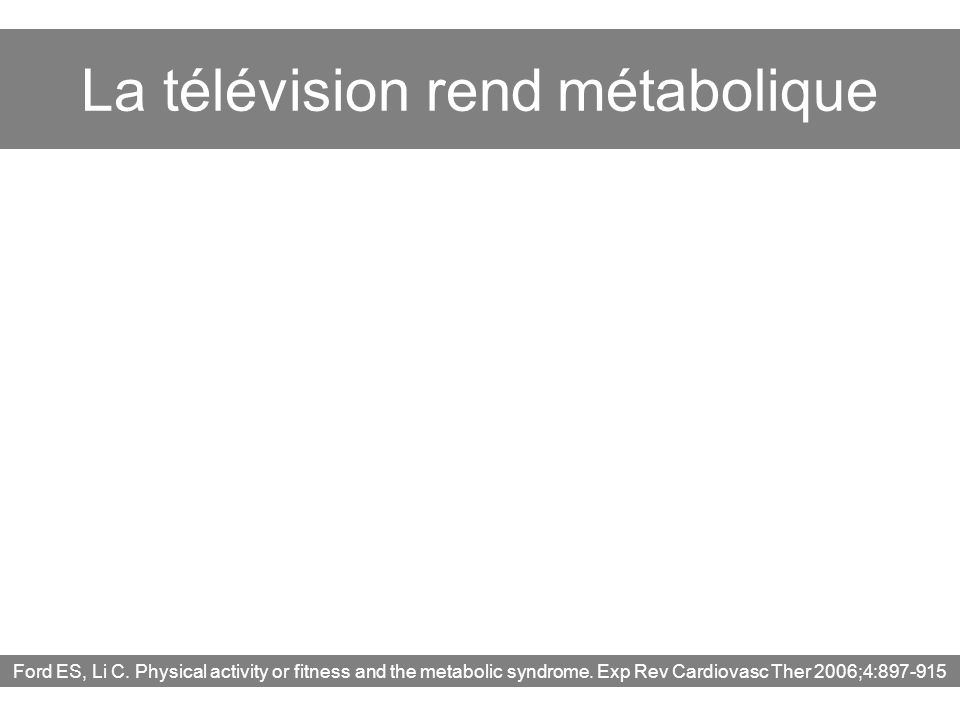 La télévision rend métabolique Ford ES, Li C. Physical activity or fitness and the metabolic syndrome. Exp Rev Cardiovasc Ther 2006;4:897-915