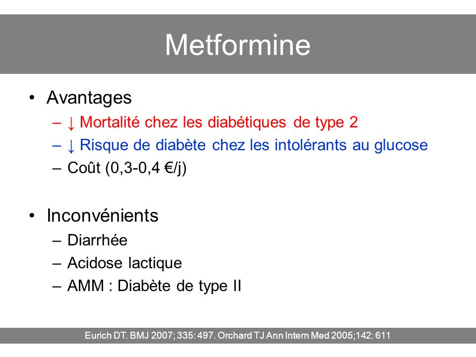 Metformine Avantages – Mortalité chez les diabétiques de type 2 – Risque de diabète chez les intolérants au glucose –Coût (0,3-0,4 /j) Inconvénients –