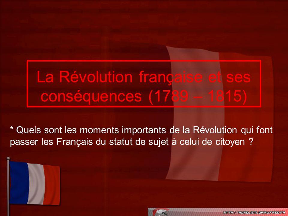 La Révolution française et ses conséquences (1789 – 1815) * Quels sont les moments importants de la Révolution qui font passer les Français du statut