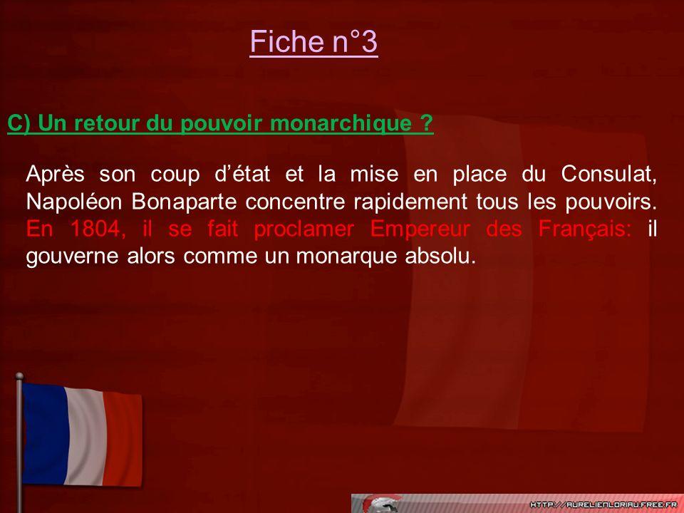 Fiche n°3 C) Un retour du pouvoir monarchique ? Après son coup détat et la mise en place du Consulat, Napoléon Bonaparte concentre rapidement tous les