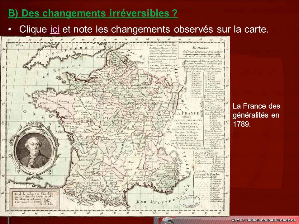 Clique ici et note les changements observés sur la carte.ici B) Des changements irréversibles ? La France des généralités en 1789.