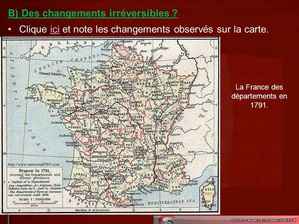 Clique ici et note les changements observés sur la carte.ici B) Des changements irréversibles ? La France des départements en 1791.