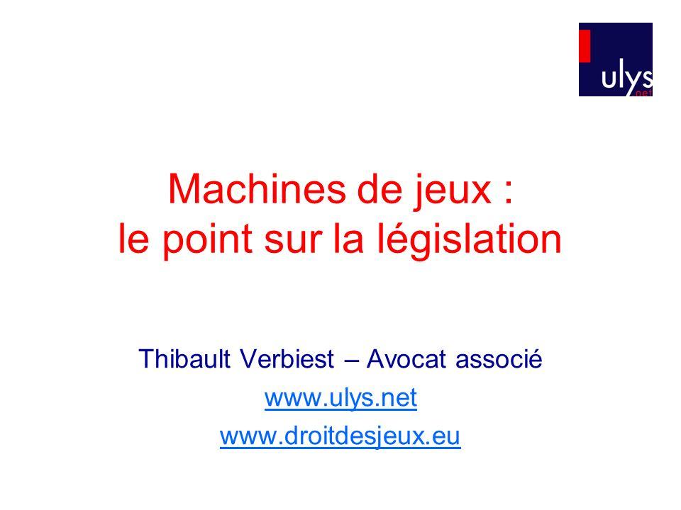 Machines de jeux : le point sur la législation Thibault Verbiest – Avocat associé www.ulys.net www.droitdesjeux.eu