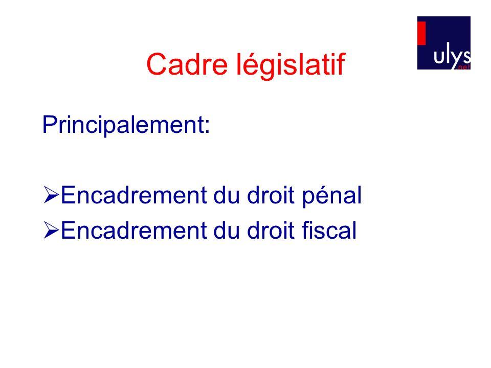 Cadre législatif Principalement: Encadrement du droit pénal Encadrement du droit fiscal