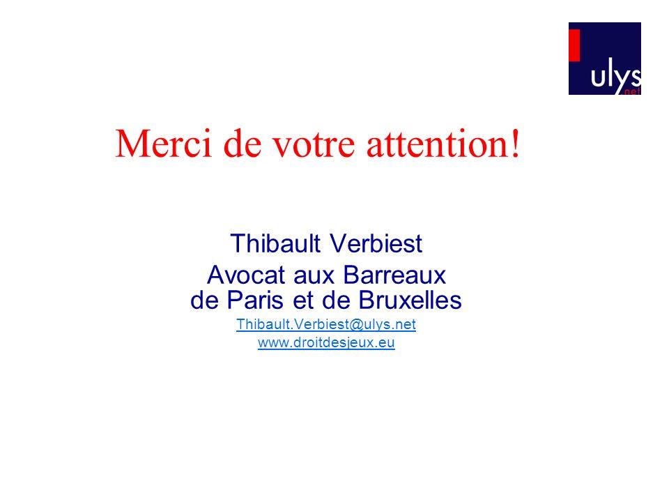 Merci de votre attention! Thibault Verbiest Avocat aux Barreaux de Paris et de Bruxelles Thibault.Verbiest@ulys.net www.droitdesjeux.eu