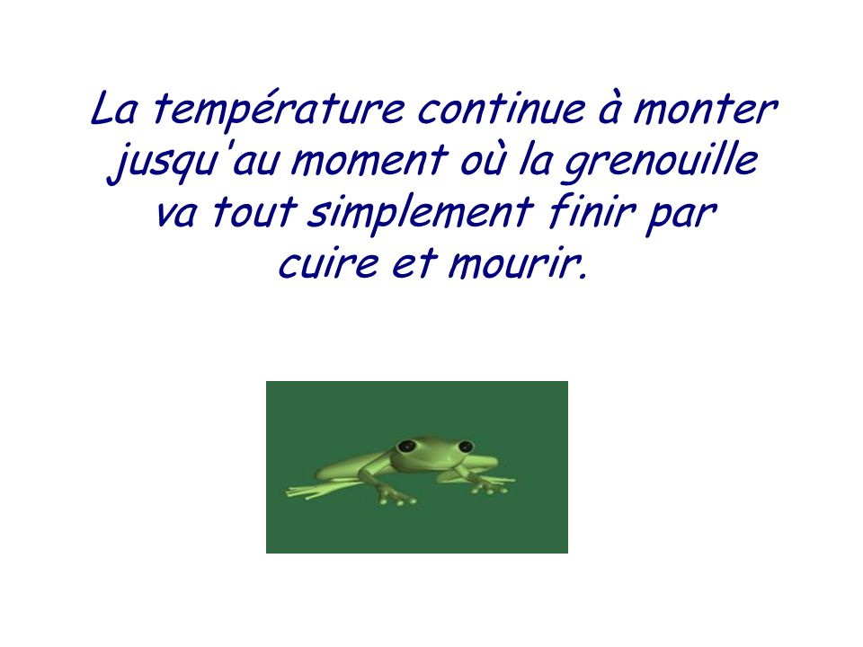 L'eau est cette fois vraiment chaude. Jean Grenouille commence à trouver cela désagréable, mais il s'est affaibli, alors il supporte et ne fait rien.