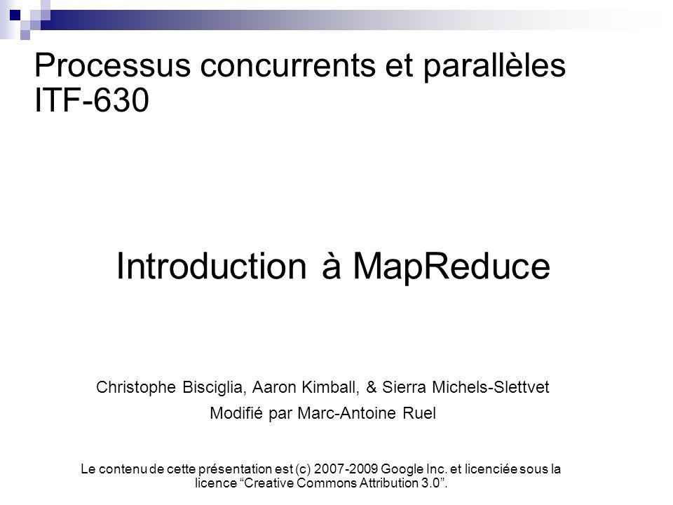 Processus concurrents et parallèles ITF-630 Introduction à MapReduce Christophe Bisciglia, Aaron Kimball, & Sierra Michels-Slettvet Modifié par Marc-Antoine Ruel Le contenu de cette présentation est (c) 2007-2009 Google Inc.