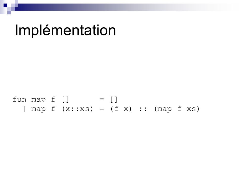 Implémentation fun map f [] = [] | map f (x::xs) = (f x) :: (map f xs)