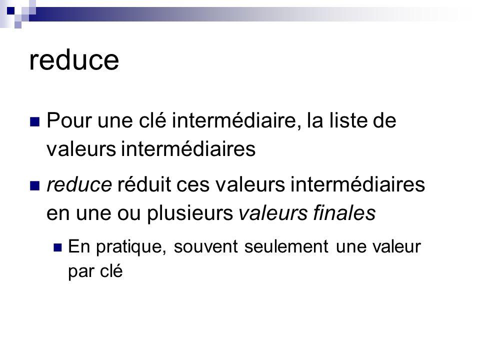 reduce Pour une clé intermédiaire, la liste de valeurs intermédiaires reduce réduit ces valeurs intermédiaires en une ou plusieurs valeurs finales En pratique, souvent seulement une valeur par clé