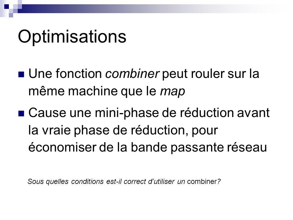Optimisations Une fonction combiner peut rouler sur la même machine que le map Cause une mini-phase de réduction avant la vraie phase de réduction, pour économiser de la bande passante réseau Sous quelles conditions est-il correct dutiliser un combiner?