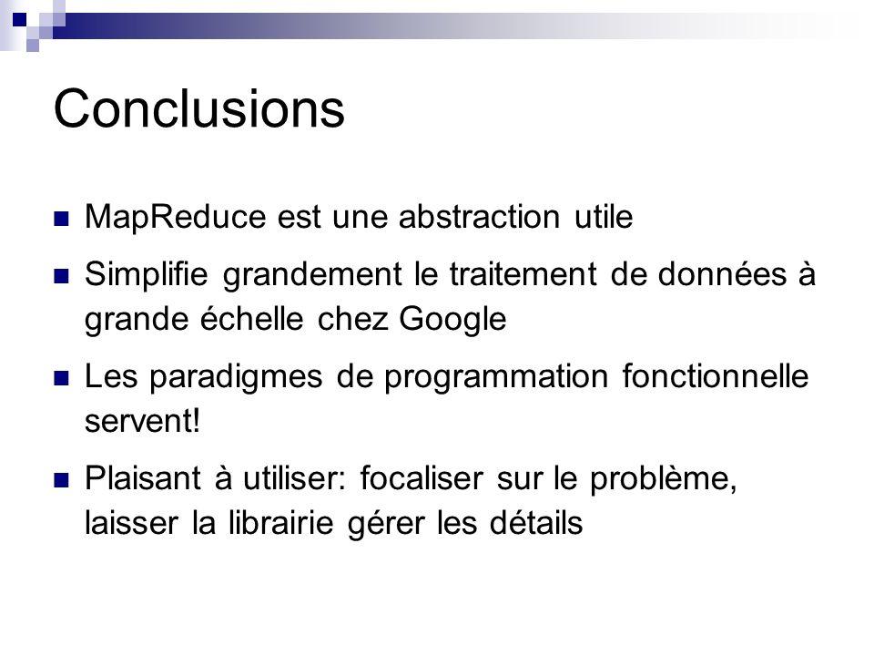 Conclusions MapReduce est une abstraction utile Simplifie grandement le traitement de données à grande échelle chez Google Les paradigmes de programmation fonctionnelle servent.