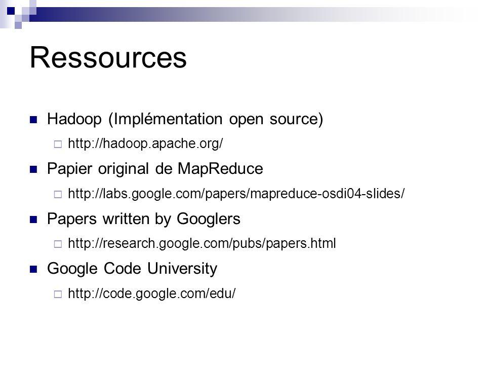 Ressources Hadoop (Implémentation open source) http://hadoop.apache.org/ Papier original de MapReduce http://labs.google.com/papers/mapreduce-osdi04-slides/ Papers written by Googlers http://research.google.com/pubs/papers.html Google Code University http://code.google.com/edu/