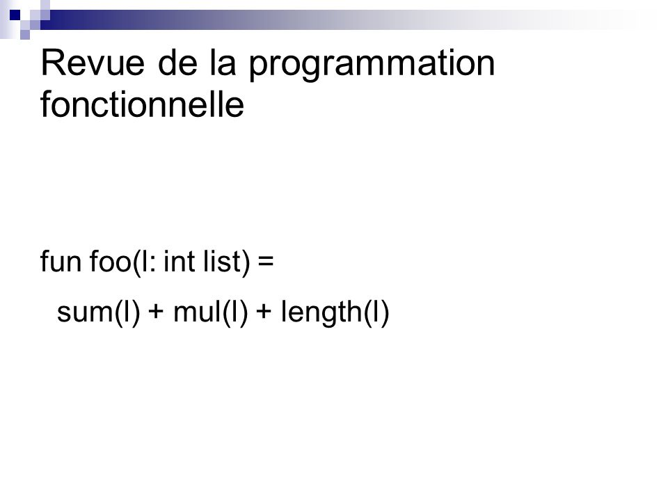 Revue de la programmation fonctionnelle fun foo(l: int list) = sum(l) + mul(l) + length(l)