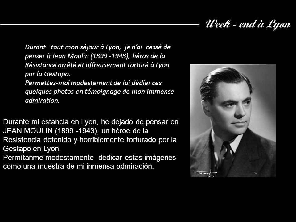 Week - end à Lyon Durant tout mon séjour à Lyon, je nai cessé de penser à Jean Moulin (1899 -1943), héros de la Résistance arrêté et affreusement torturé à Lyon par la Gestapo.