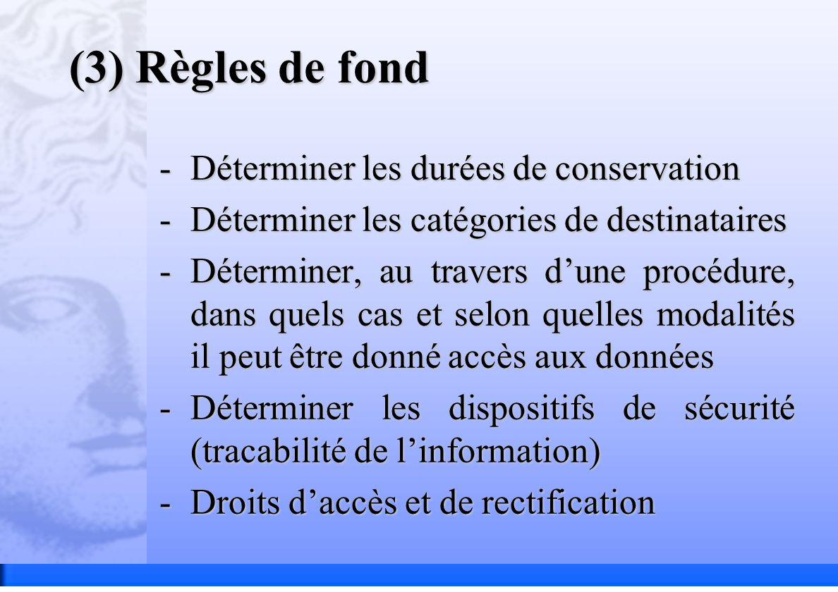(3) Règles de fond -Déterminer les durées de conservation -Déterminer les catégories de destinataires -Déterminer, au travers dune procédure, dans quels cas et selon quelles modalités il peut être donné accès aux données -Déterminer les dispositifs de sécurité (tracabilité de linformation) -Droits daccès et de rectification