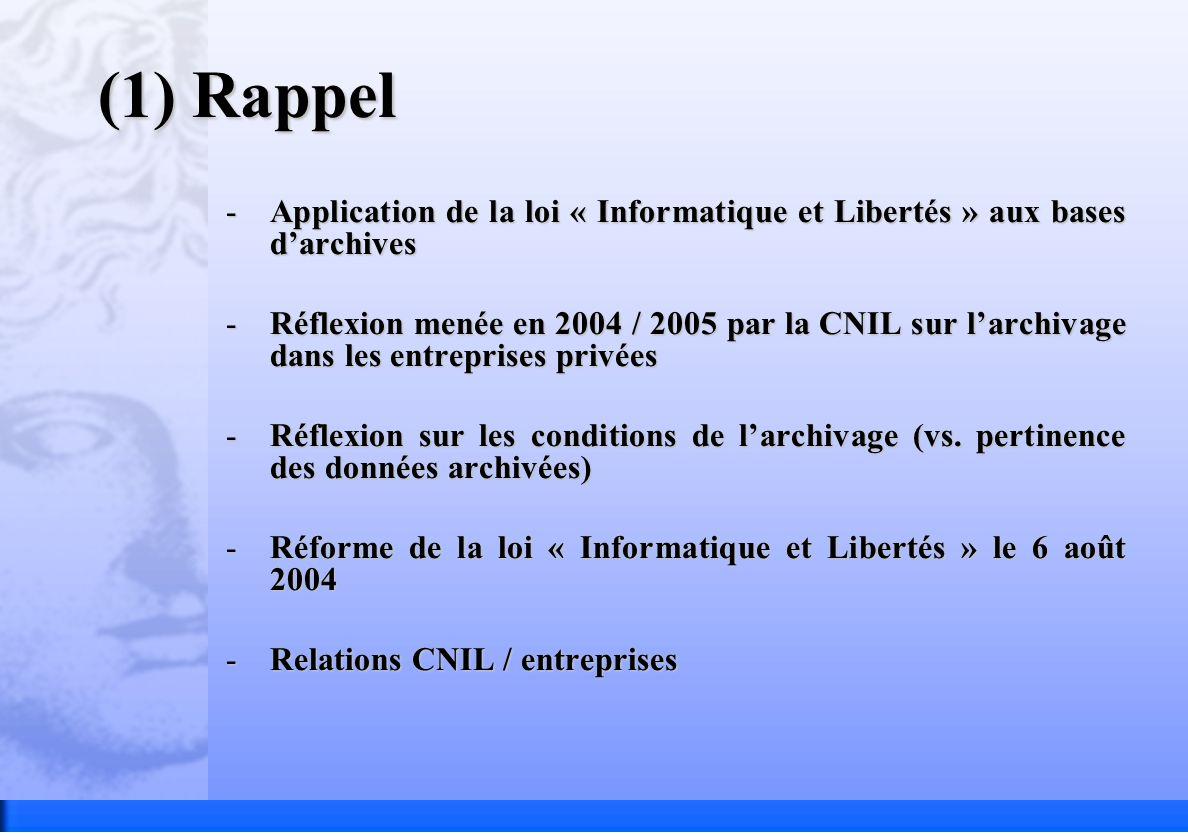(1) Rappel -Application de la loi « Informatique et Libertés » aux bases darchives -Réflexion menée en 2004 / 2005 par la CNIL sur larchivage dans les entreprises privées -Réflexion sur les conditions de larchivage (vs.