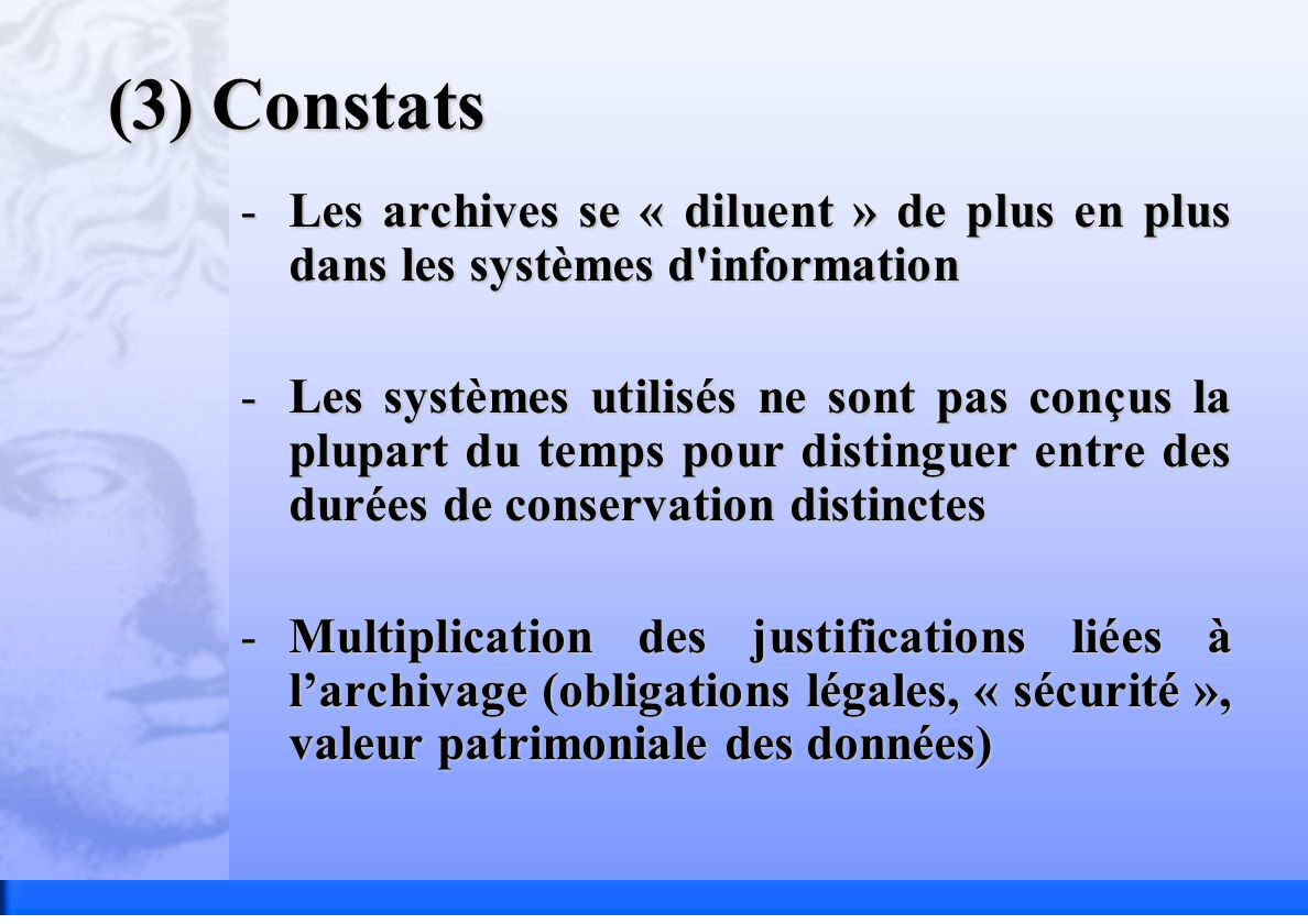 (3) Constats -Les archives se « diluent » de plus en plus dans les systèmes d information -Les systèmes utilisés ne sont pas conçus la plupart du temps pour distinguer entre des durées de conservation distinctes -Multiplication des justifications liées à larchivage (obligations légales, « sécurité », valeur patrimoniale des données)