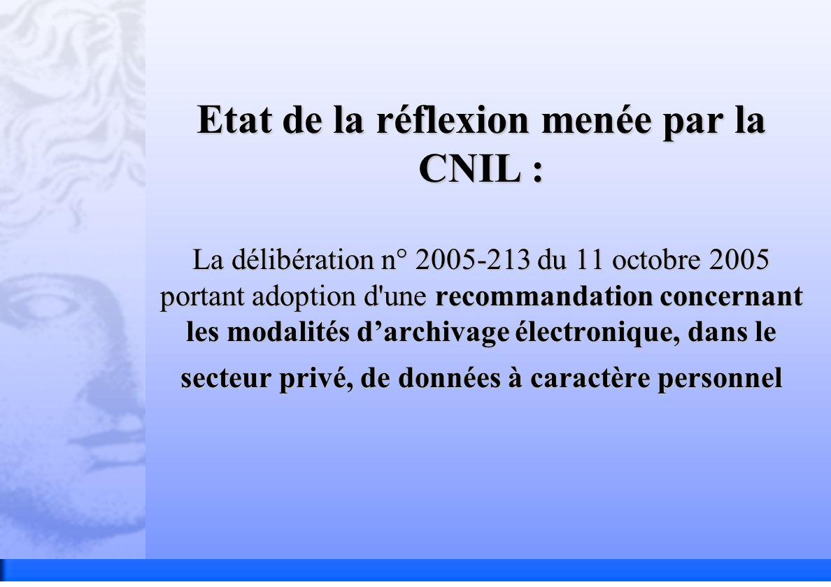 Etat de la réflexion menée par la CNIL : La délibération n° 2005-213 du 11 octobre 2005 portant adoption d une recommandation concernant les modalités darchivage électronique, dans le secteur privé, de données à caractère personnel
