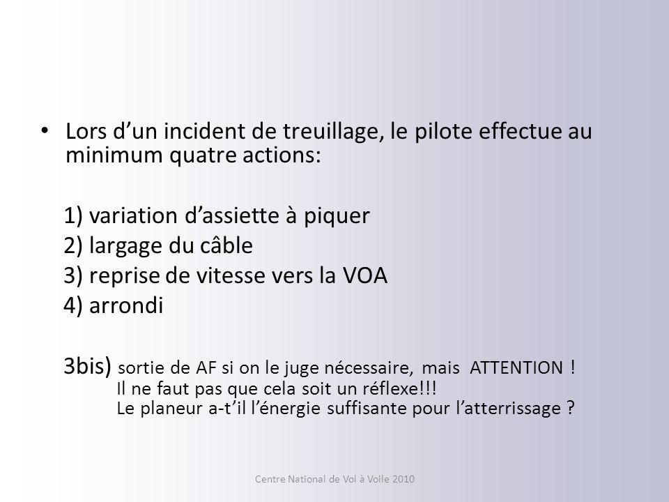 Lors dun incident de treuillage, le pilote effectue au minimum quatre actions: 1) variation dassiette à piquer 2) largage du câble 3) reprise de vitesse vers la VOA 4) arrondi 3bis) sortie de AF si on le juge nécessaire, mais ATTENTION .
