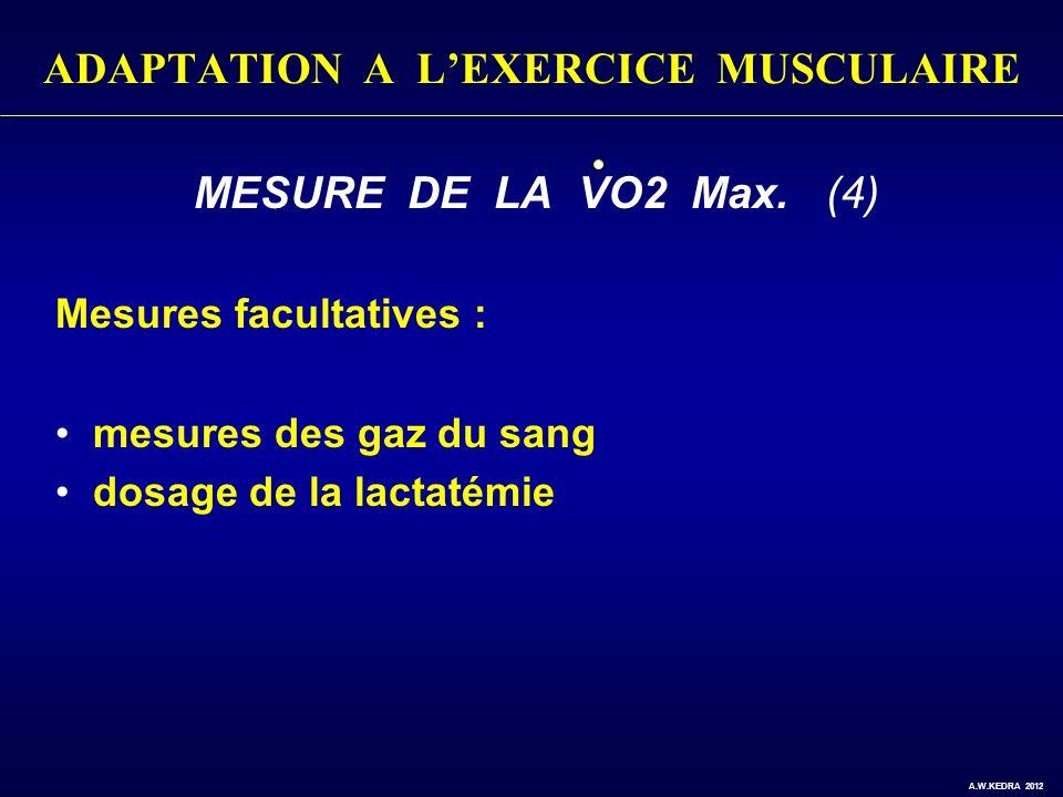ADAPTATION A LEXERCICE MUSCULAIRE MESURE DE LA VO2 Max. (4) Mesures facultatives : mesures des gaz du sang dosage de la lactatémie A.W.KEDRA 2012