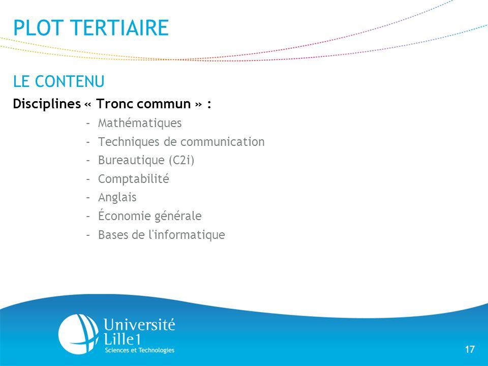 17 PLOT TERTIAIRE LE CONTENU Disciplines « Tronc commun » : –Mathématiques –Techniques de communication –Bureautique (C2i) –Comptabilité –Anglais –Éco