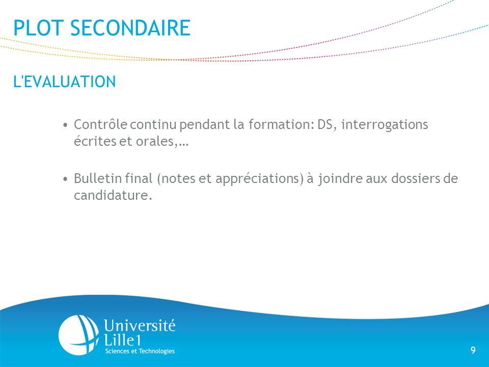 9 PLOT SECONDAIRE L'EVALUATION Contrôle continu pendant la formation: DS, interrogations écrites et orales,… Bulletin final (notes et appréciations) à