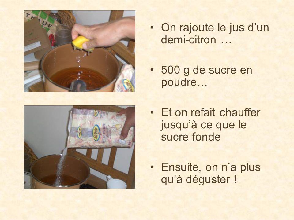 On rajoute le jus dun demi-citron … 500 g de sucre en poudre… Et on refait chauffer jusquà ce que le sucre fonde Ensuite, on na plus quà déguster !