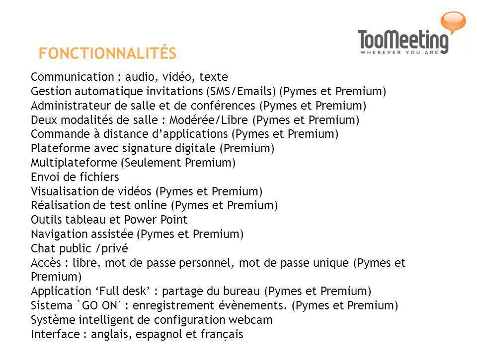 FONCTIONNALITÉS Communication : audio, vidéo, texte Gestion automatique invitations (SMS/Emails) (Pymes et Premium) Administrateur de salle et de conférences (Pymes et Premium) Deux modalités de salle : Modérée/Libre (Pymes et Premium) Commande à distance dapplications (Pymes et Premium) Plateforme avec signature digitale (Premium) Multiplateforme (Seulement Premium) Envoi de fichiers Visualisation de vidéos (Pymes et Premium) Réalisation de test online (Pymes et Premium) Outils tableau et Power Point Navigation assistée (Pymes et Premium) Chat public /privé Accès : libre, mot de passe personnel, mot de passe unique (Pymes et Premium) Application Full desk : partage du bureau (Pymes et Premium) Sistema `GO ON´ : enregistrement évènements.