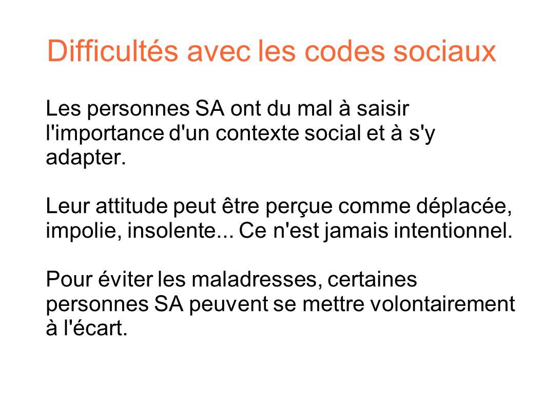 Difficultés avec les codes sociaux Les personnes SA ont du mal à saisir l'importance d'un contexte social et à s'y adapter. Leur attitude peut être pe