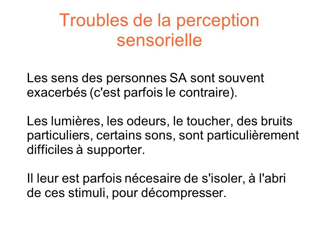 Troubles de la perception sensorielle Les sens des personnes SA sont souvent exacerbés (c'est parfois le contraire). Les lumières, les odeurs, le touc