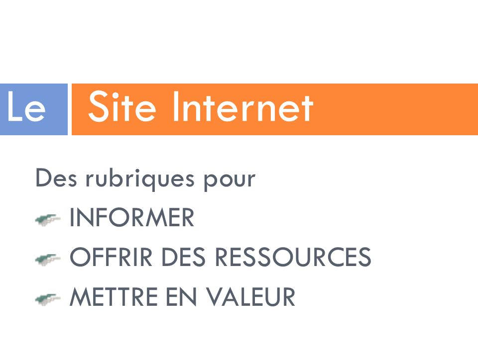Des rubriques pour INFORMER OFFRIR DES RESSOURCES METTRE EN VALEUR Le Site Internet
