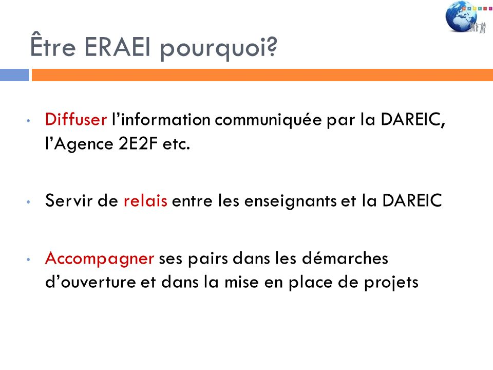 Être ERAEI pourquoi? Diffuser linformation communiquée par la DAREIC, lAgence 2E2F etc. Servir de relais entre les enseignants et la DAREIC Accompagne