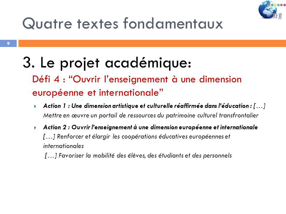 Quatre textes fondamentaux 9 3. Le projet académique: Défi 4 : Ouvrir lenseignement à une dimension européenne et internationale Action 1 : Une dimens