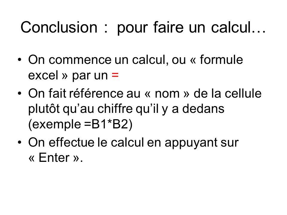Conclusion : pour faire un calcul… On commence un calcul, ou « formule excel » par un = On fait référence au « nom » de la cellule plutôt quau chiffre quil y a dedans (exemple =B1*B2) On effectue le calcul en appuyant sur « Enter ».